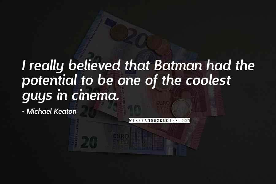 Michael Keaton quotes: I really believed that Batman had the potential to be one of the coolest guys in cinema.