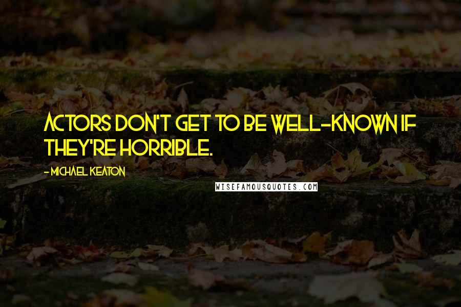Michael Keaton quotes: Actors don't get to be well-known if they're horrible.