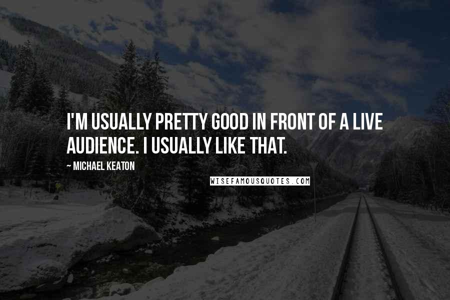 Michael Keaton quotes: I'm usually pretty good in front of a live audience. I usually like that.
