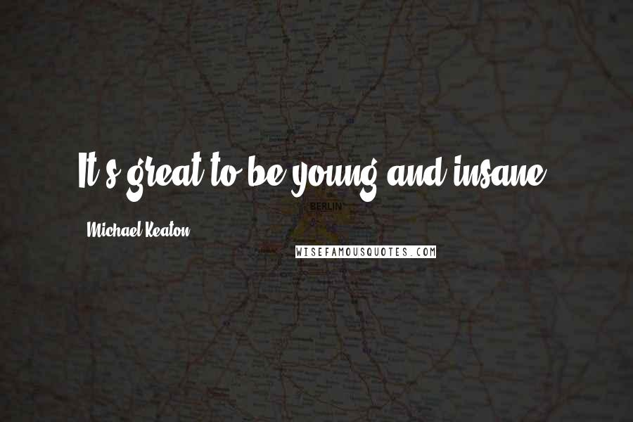 Michael Keaton quotes: It's great to be young and insane.