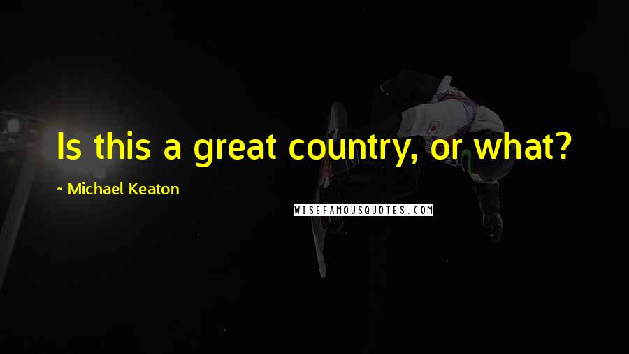 Michael Keaton quotes: Is this a great country, or what?