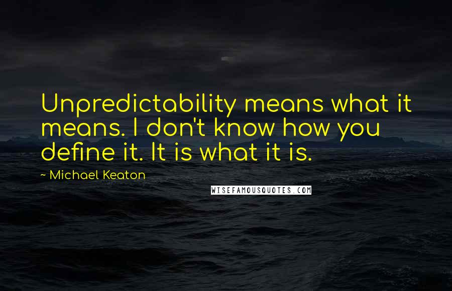 Michael Keaton quotes: Unpredictability means what it means. I don't know how you define it. It is what it is.