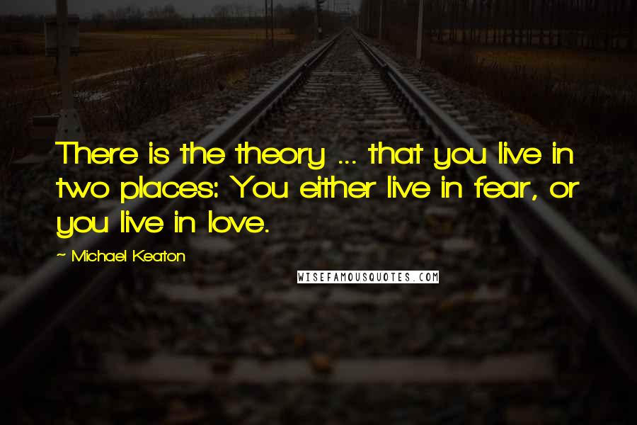 Michael Keaton quotes: There is the theory ... that you live in two places: You either live in fear, or you live in love.