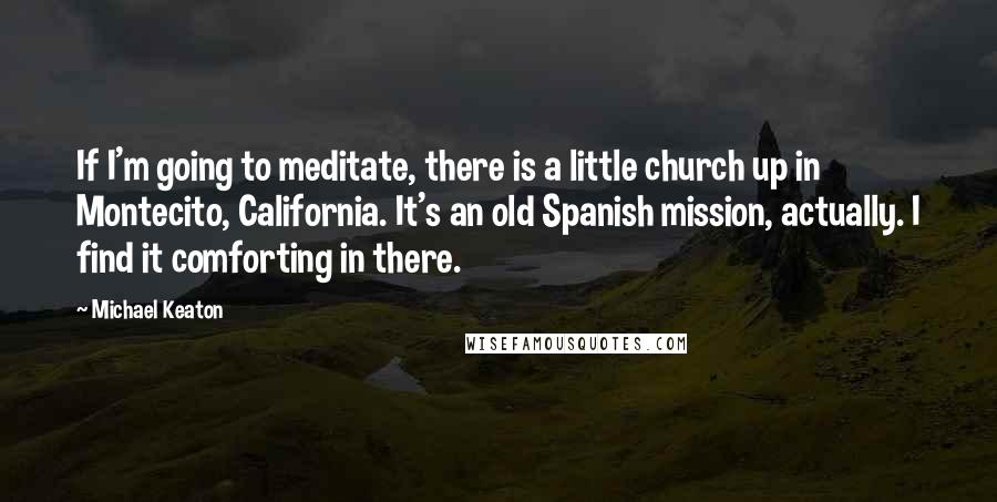Michael Keaton quotes: If I'm going to meditate, there is a little church up in Montecito, California. It's an old Spanish mission, actually. I find it comforting in there.