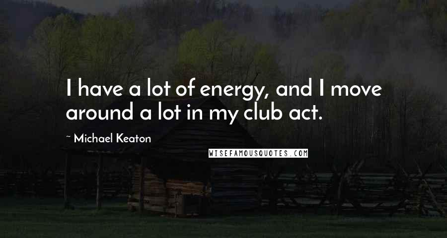 Michael Keaton quotes: I have a lot of energy, and I move around a lot in my club act.