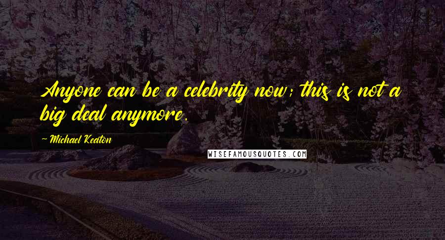 Michael Keaton quotes: Anyone can be a celebrity now; this is not a big deal anymore.