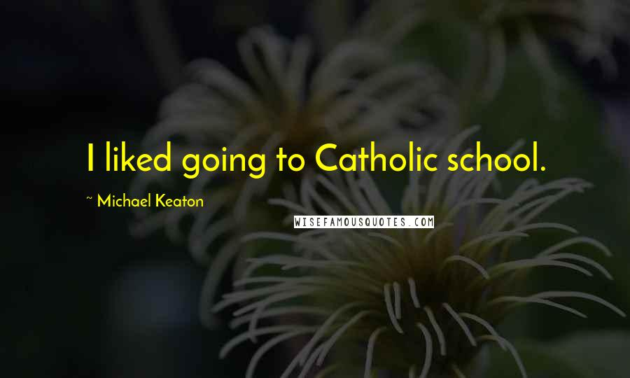 Michael Keaton quotes: I liked going to Catholic school.