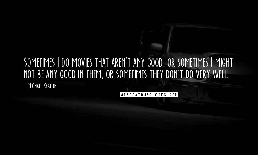 Michael Keaton quotes: Sometimes I do movies that aren't any good, or sometimes I might not be any good in them, or sometimes they don't do very well.