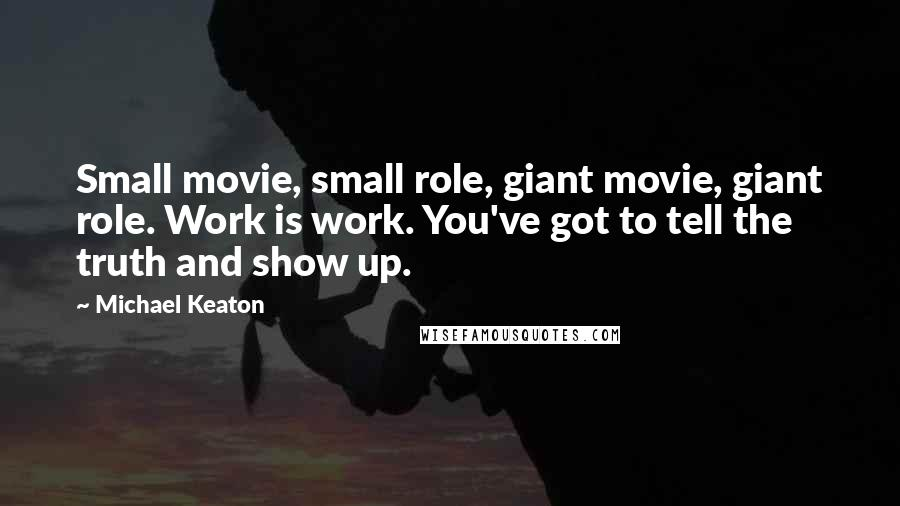 Michael Keaton quotes: Small movie, small role, giant movie, giant role. Work is work. You've got to tell the truth and show up.