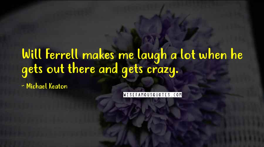 Michael Keaton quotes: Will Ferrell makes me laugh a lot when he gets out there and gets crazy.