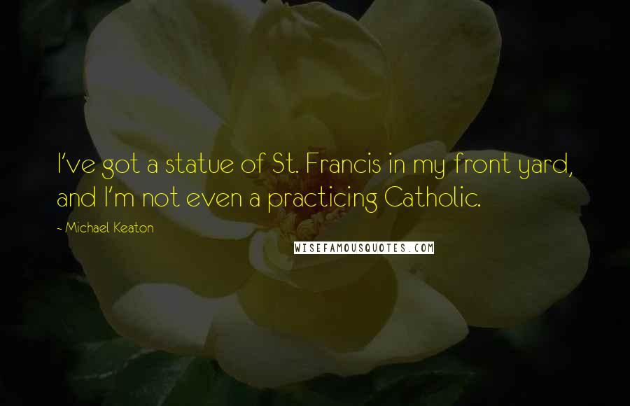 Michael Keaton quotes: I've got a statue of St. Francis in my front yard, and I'm not even a practicing Catholic.