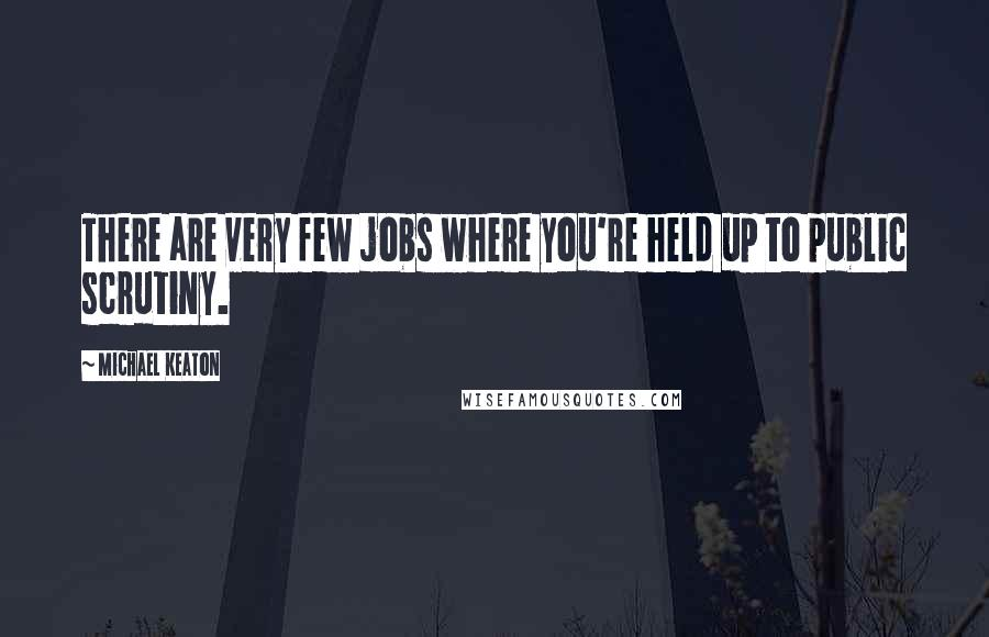 Michael Keaton quotes: There are very few jobs where you're held up to public scrutiny.