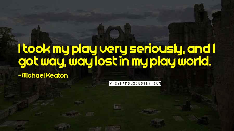 Michael Keaton quotes: I took my play very seriously, and I got way, way lost in my play world.