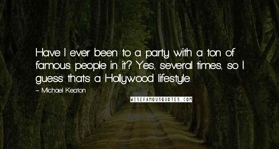 Michael Keaton quotes: Have I ever been to a party with a ton of famous people in it? Yes, several times, so I guess that's a Hollywood lifestyle.