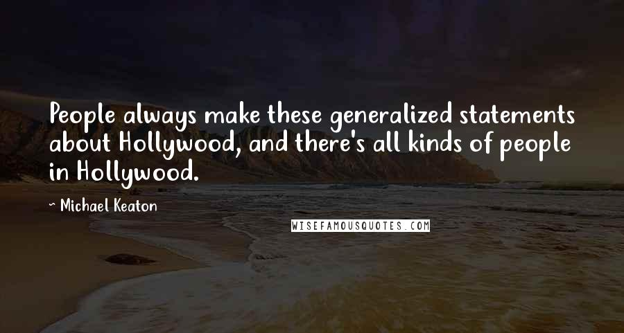 Michael Keaton quotes: People always make these generalized statements about Hollywood, and there's all kinds of people in Hollywood.