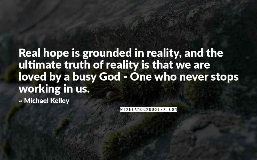 Michael Kelley quotes: Real hope is grounded in reality, and the ultimate truth of reality is that we are loved by a busy God - One who never stops working in us.