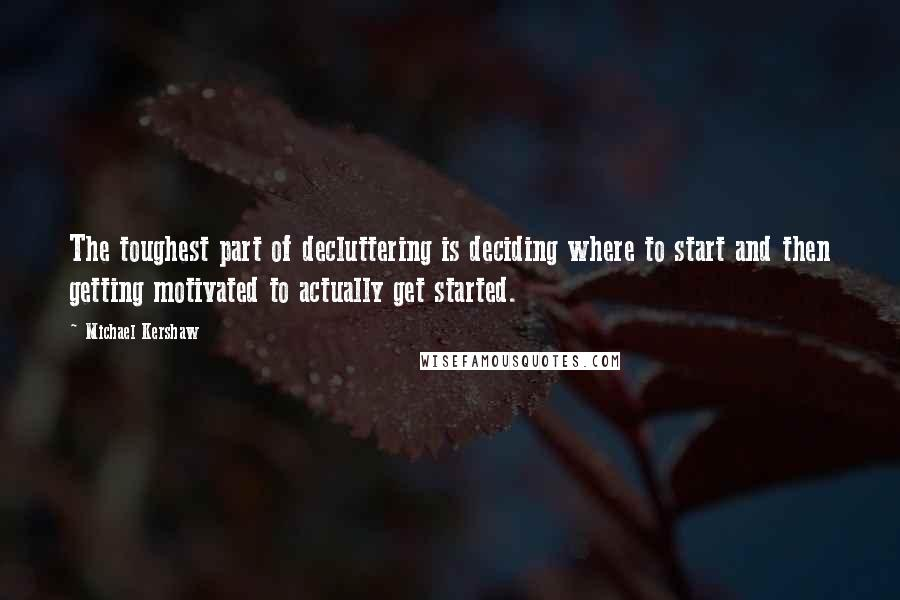 Michael Kershaw quotes: The toughest part of decluttering is deciding where to start and then getting motivated to actually get started.