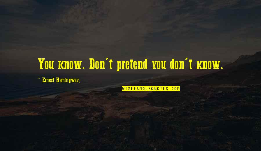 Michael Kewley Quotes By Ernest Hemingway,: You know. Don't pretend you don't know.