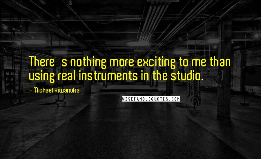 Michael Kiwanuka quotes: There's nothing more exciting to me than using real instruments in the studio.