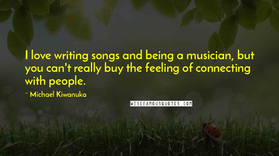 Michael Kiwanuka quotes: I love writing songs and being a musician, but you can't really buy the feeling of connecting with people.