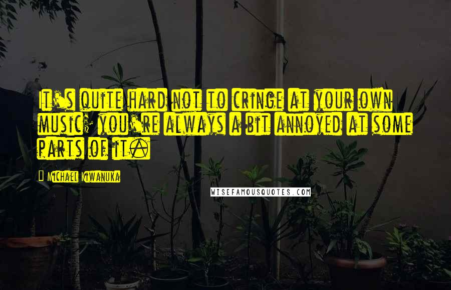 Michael Kiwanuka quotes: It's quite hard not to cringe at your own music; you're always a bit annoyed at some parts of it.