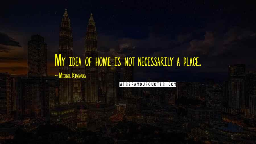 Michael Kiwanuka quotes: My idea of home is not necessarily a place.