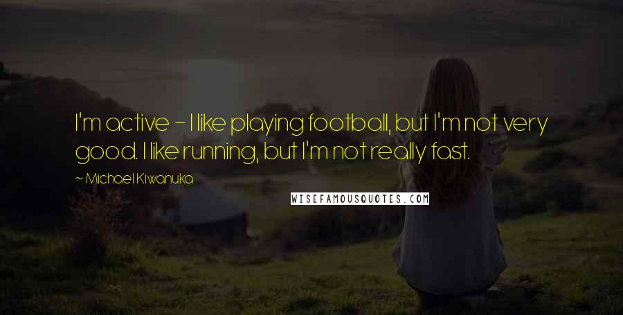 Michael Kiwanuka quotes: I'm active - I like playing football, but I'm not very good. I like running, but I'm not really fast.