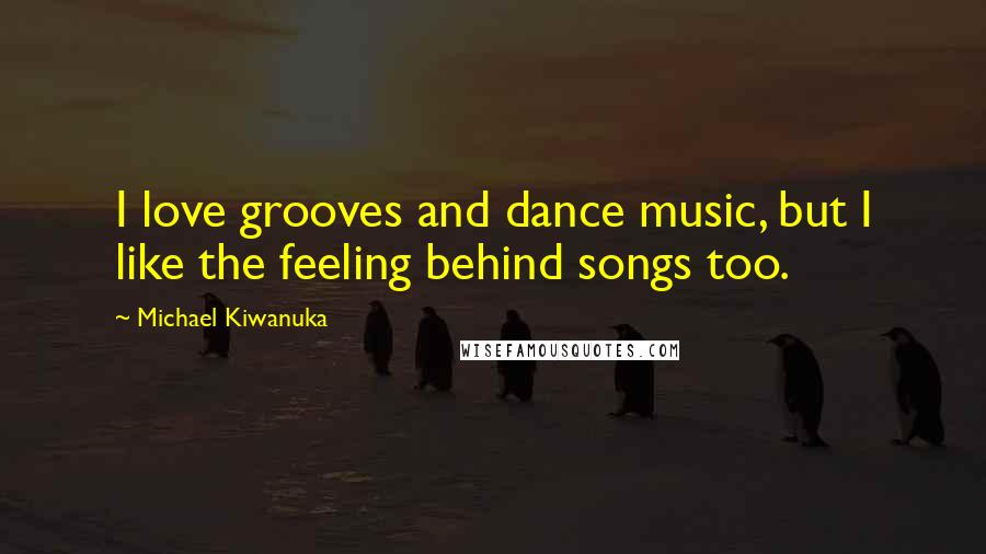Michael Kiwanuka quotes: I love grooves and dance music, but I like the feeling behind songs too.
