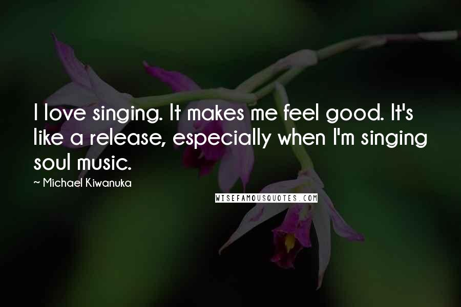 Michael Kiwanuka quotes: I love singing. It makes me feel good. It's like a release, especially when I'm singing soul music.