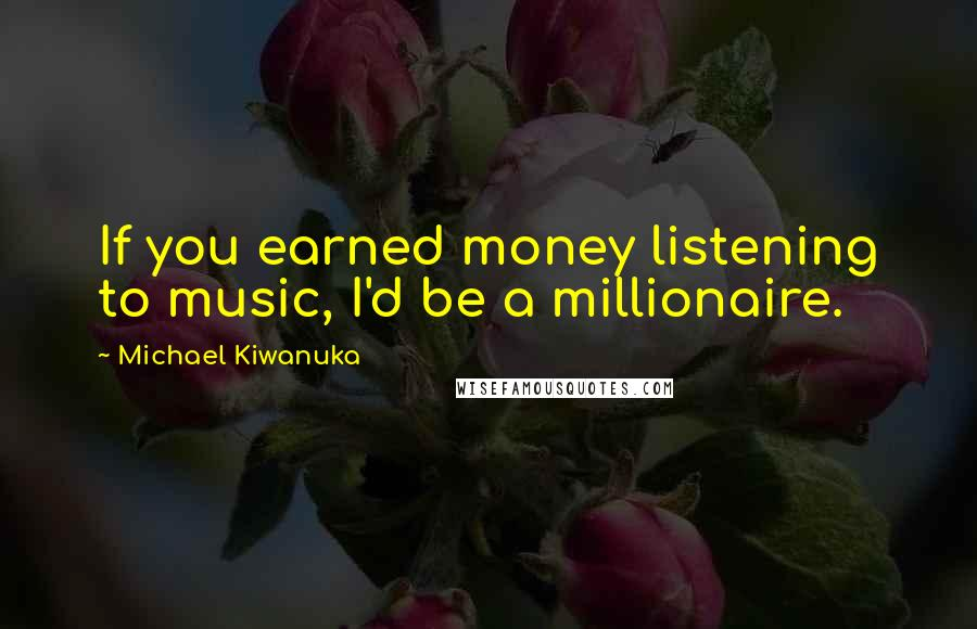 Michael Kiwanuka quotes: If you earned money listening to music, I'd be a millionaire.