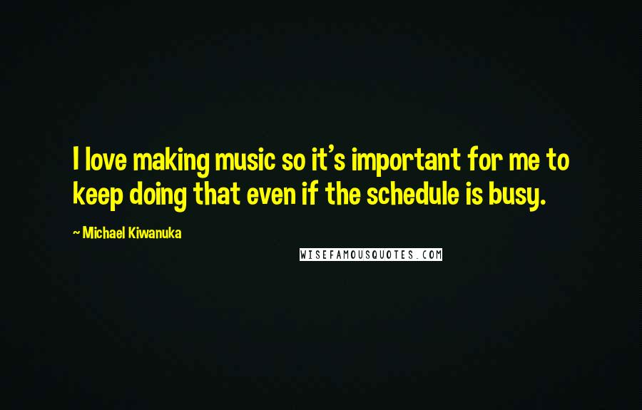 Michael Kiwanuka quotes: I love making music so it's important for me to keep doing that even if the schedule is busy.