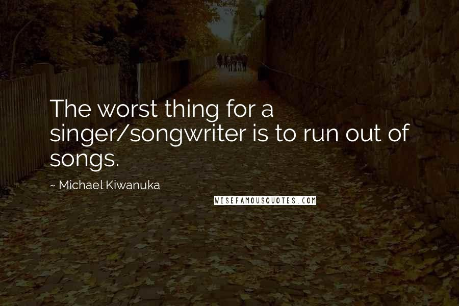 Michael Kiwanuka quotes: The worst thing for a singer/songwriter is to run out of songs.