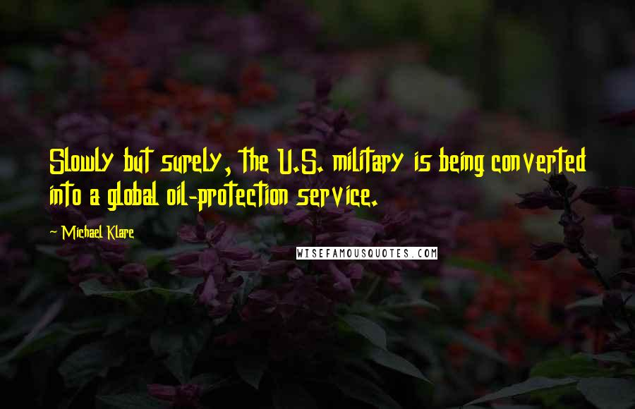 Michael Klare quotes: Slowly but surely, the U.S. military is being converted into a global oil-protection service.