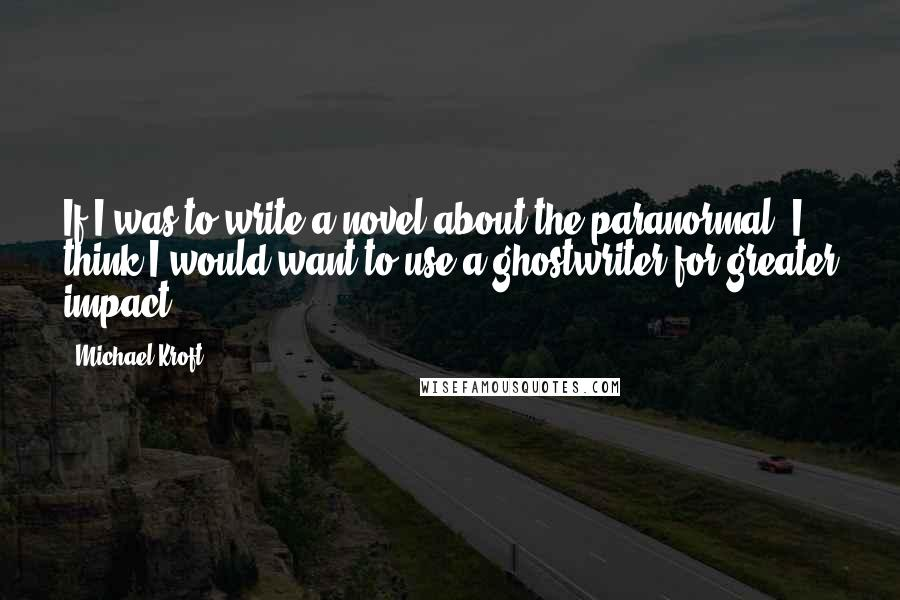 Michael Kroft quotes: If I was to write a novel about the paranormal, I think I would want to use a ghostwriter for greater impact.