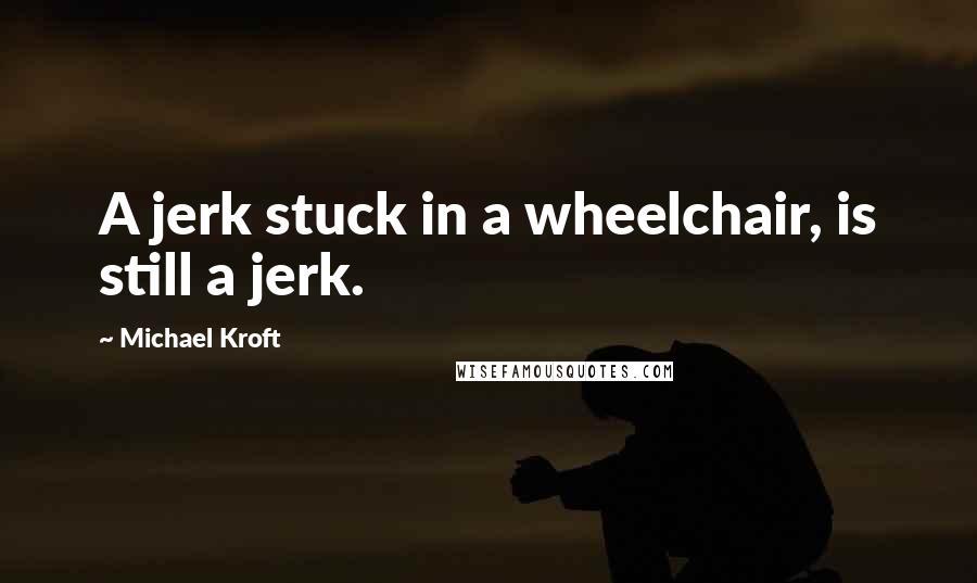 Michael Kroft quotes: A jerk stuck in a wheelchair, is still a jerk.