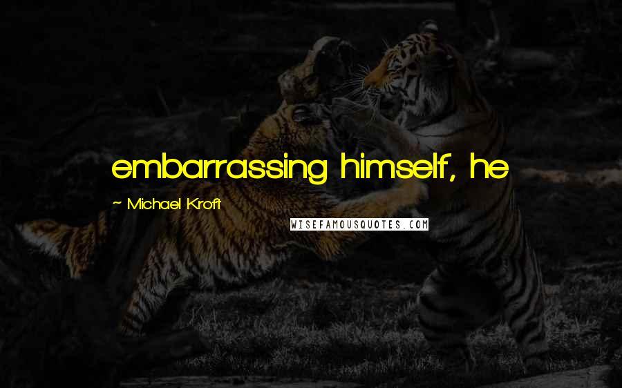 Michael Kroft quotes: embarrassing himself, he