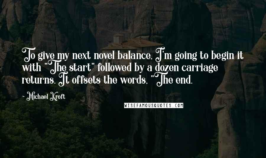 """Michael Kroft quotes: To give my next novel balance, I'm going to begin it with """"The start"""" followed by a dozen carriage returns. It offsets the words, """"The end."""