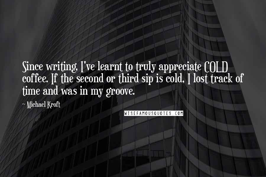 Michael Kroft quotes: Since writing, I've learnt to truly appreciate COLD coffee. If the second or third sip is cold, I lost track of time and was in my groove.