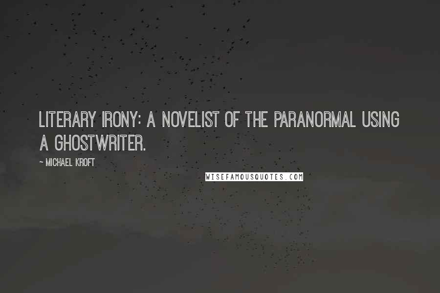 Michael Kroft quotes: Literary Irony: A novelist of the paranormal using a ghostwriter.