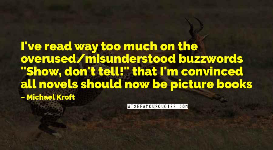 """Michael Kroft quotes: I've read way too much on the overused/misunderstood buzzwords """"Show, don't tell!"""" that I'm convinced all novels should now be picture books"""