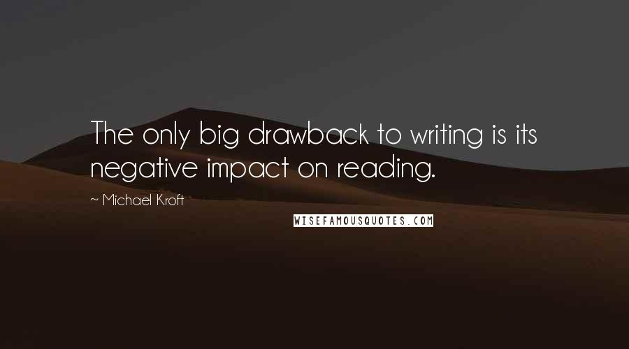 Michael Kroft quotes: The only big drawback to writing is its negative impact on reading.