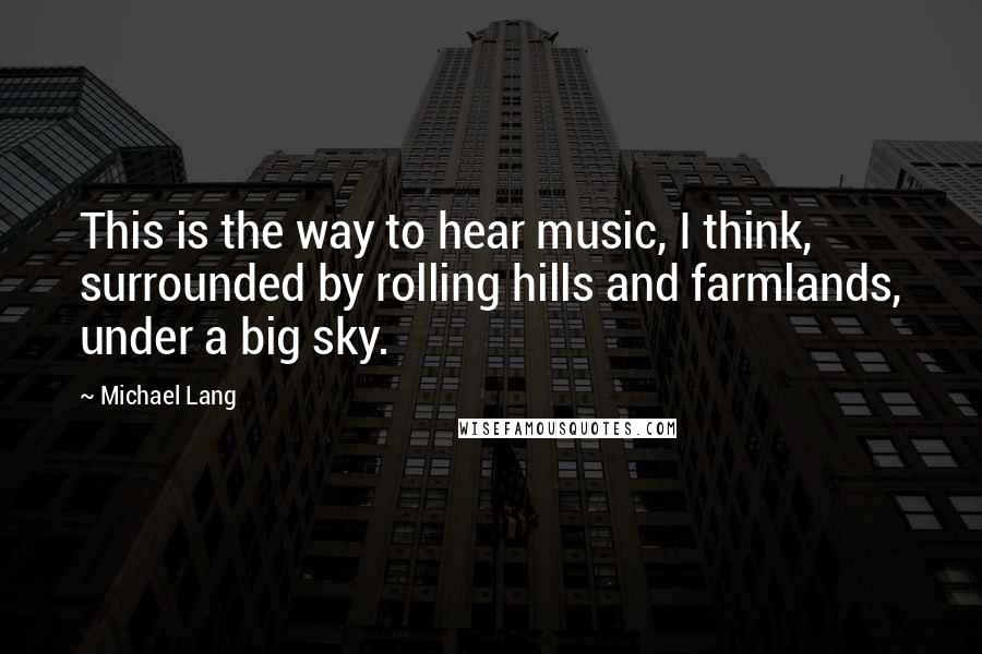Michael Lang quotes: This is the way to hear music, I think, surrounded by rolling hills and farmlands, under a big sky.