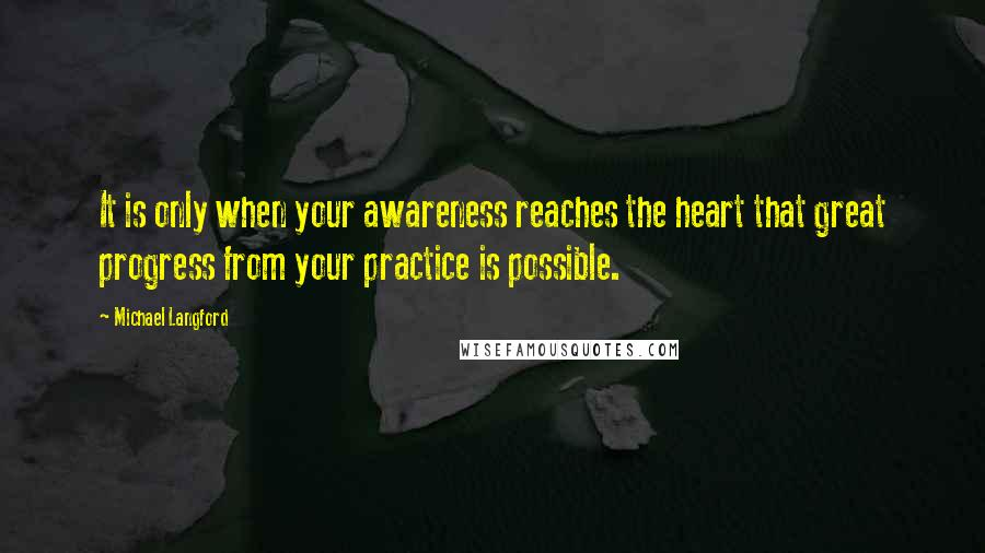 Michael Langford quotes: It is only when your awareness reaches the heart that great progress from your practice is possible.