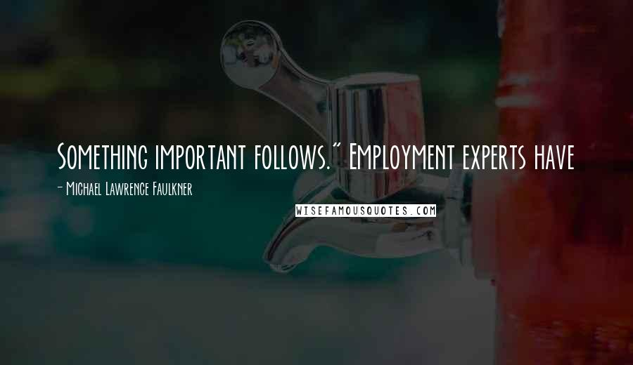 "Michael Lawrence Faulkner quotes: Something important follows."" Employment experts have"