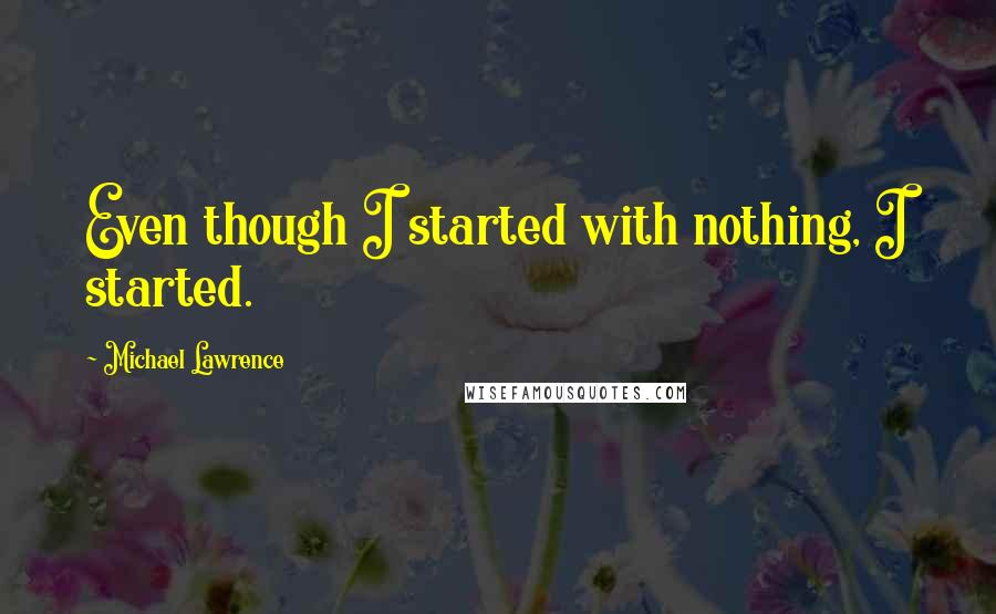 Michael Lawrence quotes: Even though I started with nothing, I started.