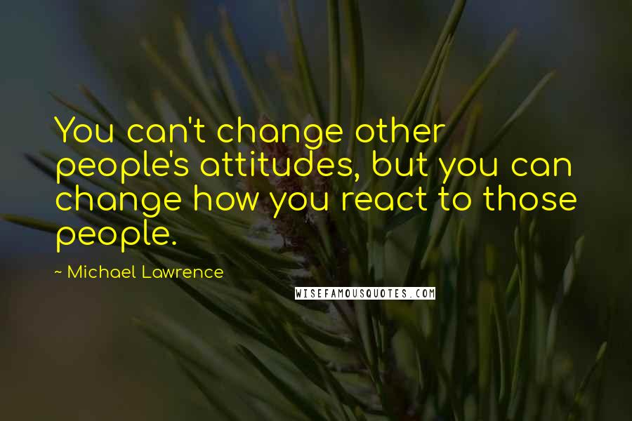 Michael Lawrence quotes: You can't change other people's attitudes, but you can change how you react to those people.