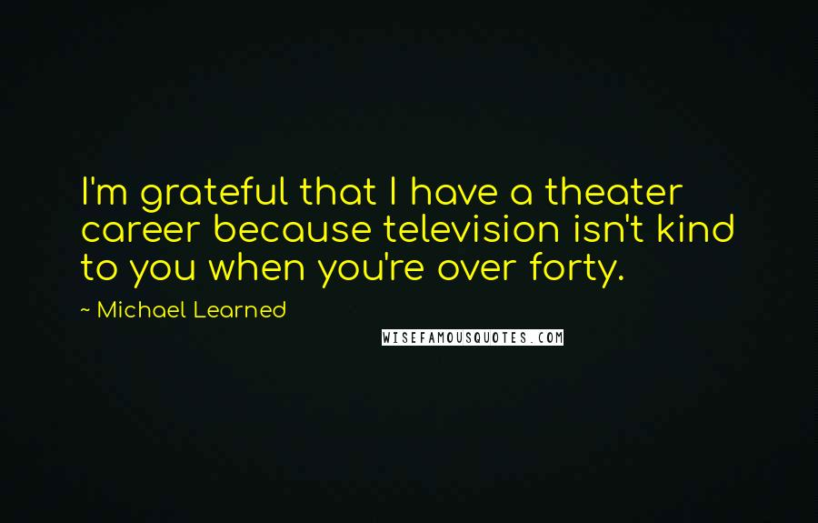 Michael Learned quotes: I'm grateful that I have a theater career because television isn't kind to you when you're over forty.