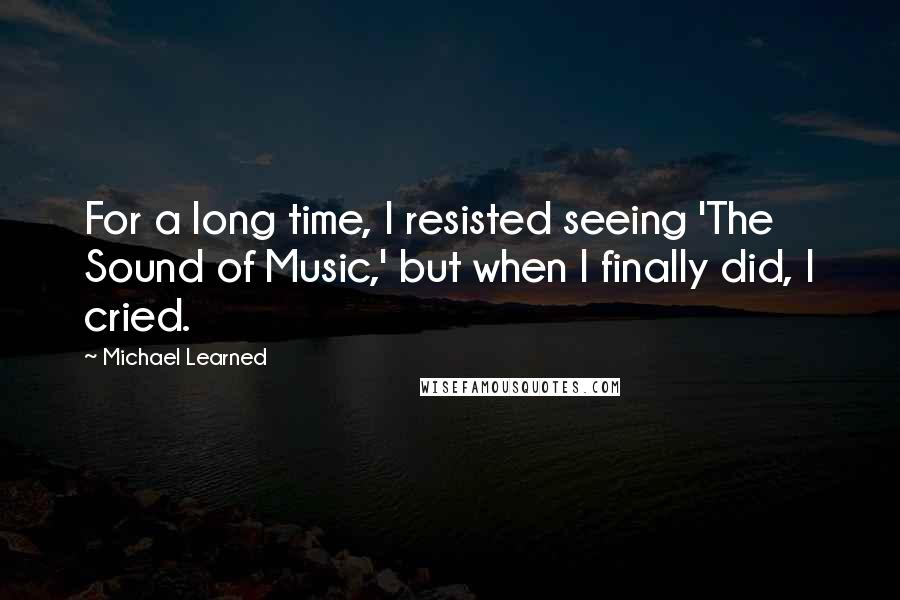Michael Learned quotes: For a long time, I resisted seeing 'The Sound of Music,' but when I finally did, I cried.
