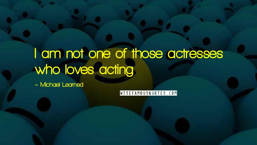 Michael Learned quotes: I am not one of those actresses who loves acting.