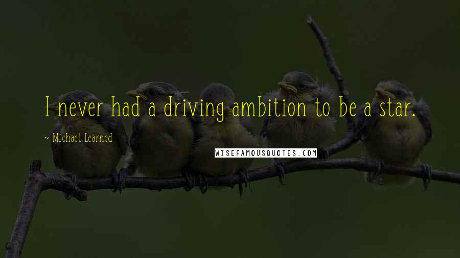 Michael Learned quotes: I never had a driving ambition to be a star.